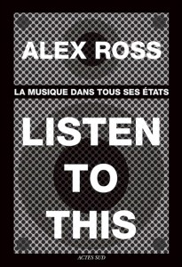 alex-ross-listen-to-this-musqiue-classique-critique-alex-ross-actes-sud-compte-rendu-critique-classiquenews