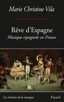 livre reve d espagne critique par classiquenews musique espagnole en france par Marie christ VILA fayard 9782213668215-001-T