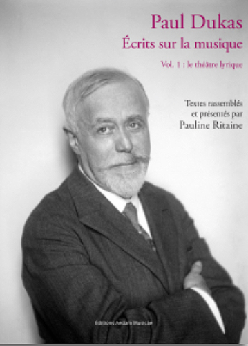DUKAS-paul-Pauline-Ritaine-ecrits-critique-musical-DUKAS-opera-analyse-critique-livre-critique-classiquenews-aedam-musicae-sep-2019