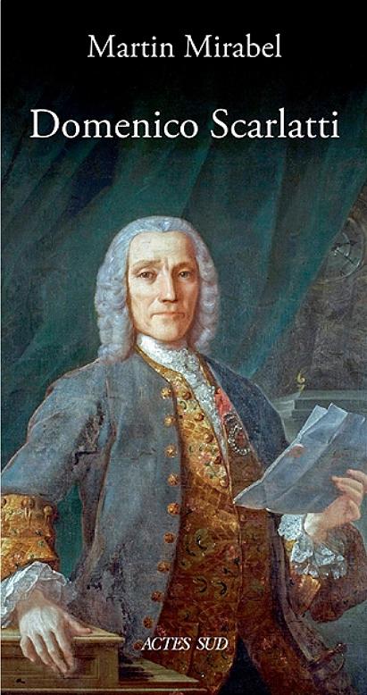 scarlatti domenico biographie portait livre martin mirabel actes sud critique review livre classiquenews