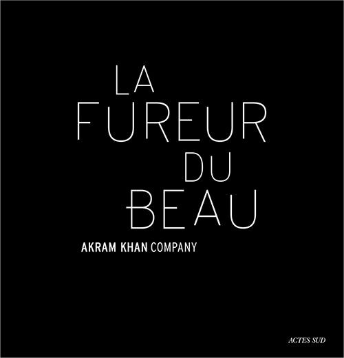 fureur du beau akram khan fureur du beau livre danse critique classiquenews 9782330127541